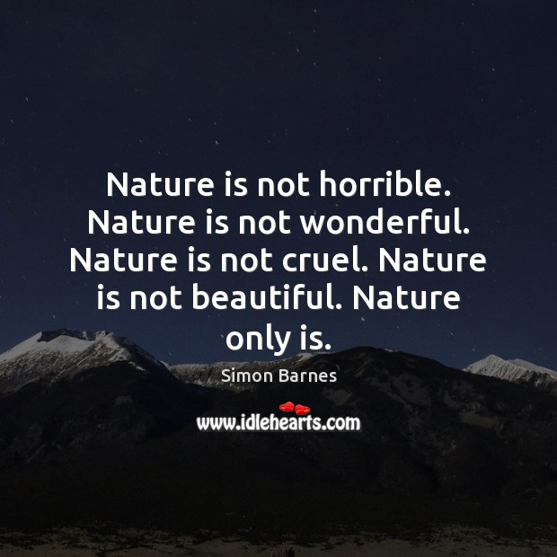 Nature is not horrible. Nature is not wonderful. Nature is not cruel. Simon Barnes Picture Quote