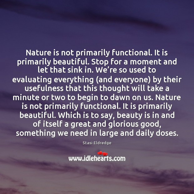 Nature is not primarily functional. It is primarily beautiful. Stop for a Stasi Eldredge Picture Quote