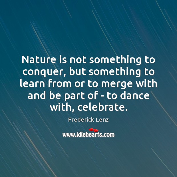 Nature is not something to conquer, but something to learn from or Image