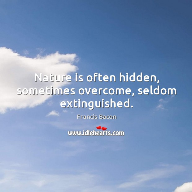 Nature is often hidden, sometimes overcome, seldom extinguished. Image