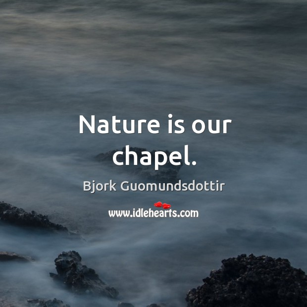 Nature is our chapel. Bjork Guomundsdottir Picture Quote