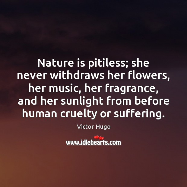 Nature is pitiless; she never withdraws her flowers, her music, her fragrance, Image