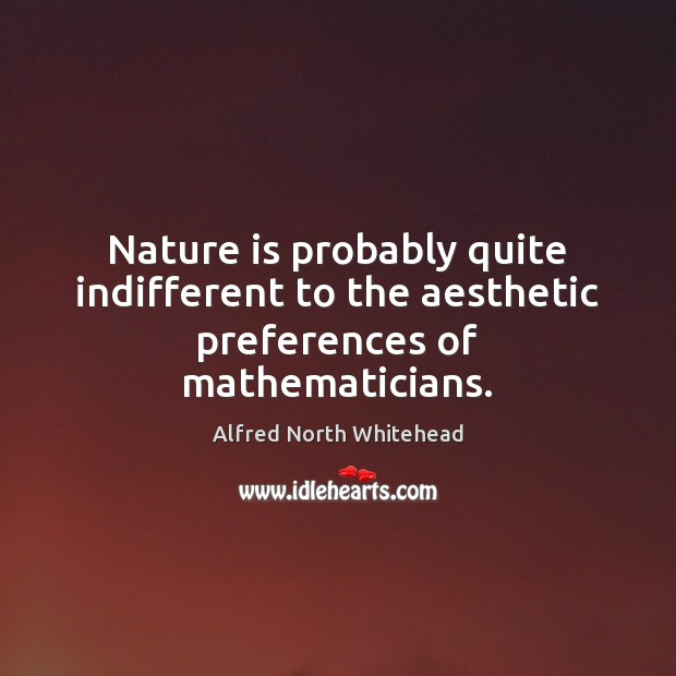 Image, Nature is probably quite indifferent to the aesthetic preferences of mathematicians.