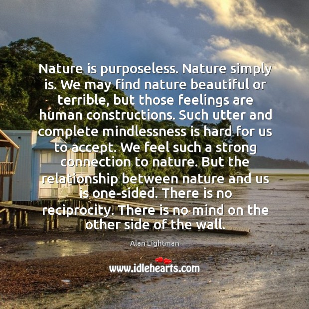 Nature is purposeless. Nature simply is. We may find nature beautiful or Image