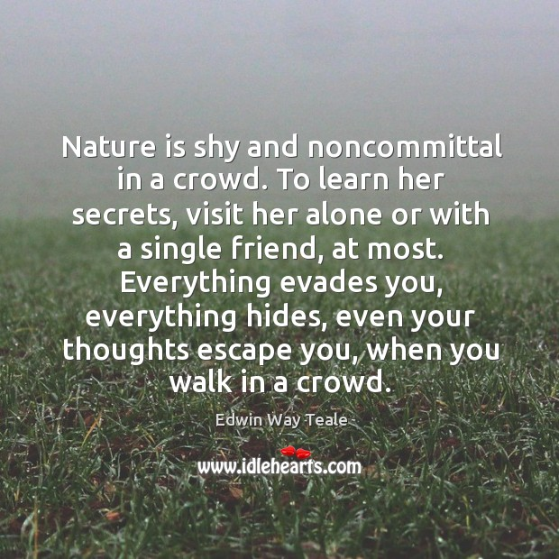Nature is shy and noncommittal in a crowd. To learn her secrets, Edwin Way Teale Picture Quote