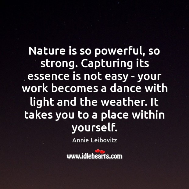 Nature is so powerful, so strong. Capturing its essence is not easy Annie Leibovitz Picture Quote