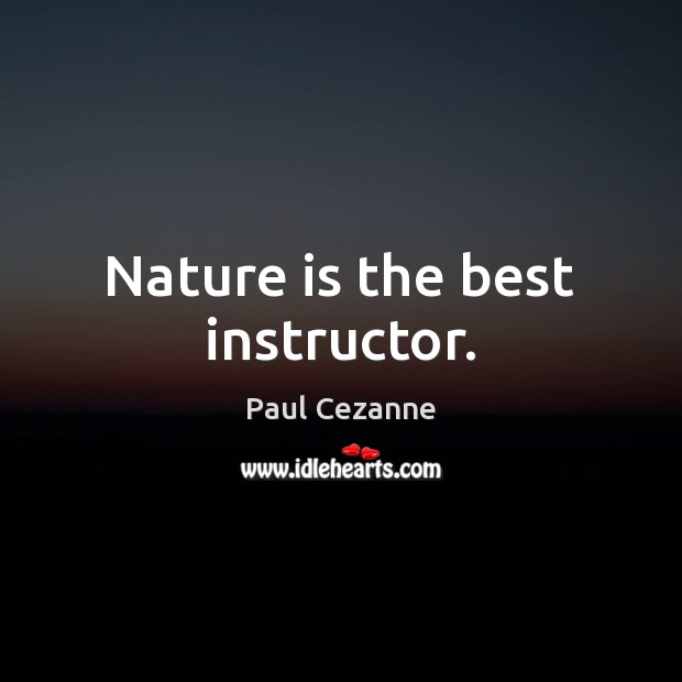 Nature is the best instructor. Paul Cezanne Picture Quote