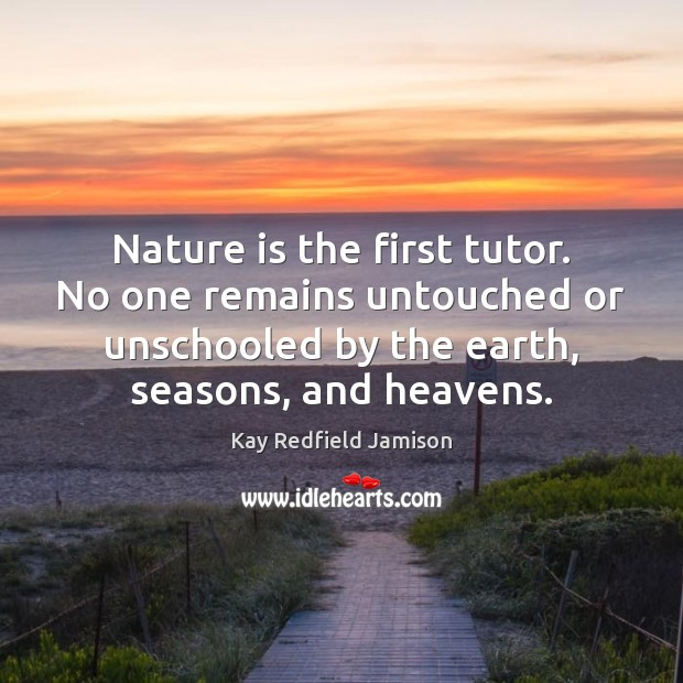 Nature is the first tutor. No one remains untouched or unschooled by Image