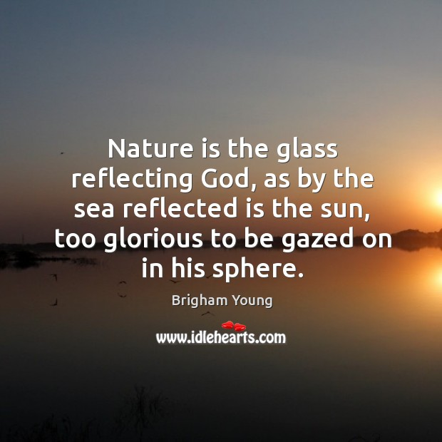 Image, Nature is the glass reflecting God, as by the sea reflected is the sun, too glorious to be gazed on in his sphere.