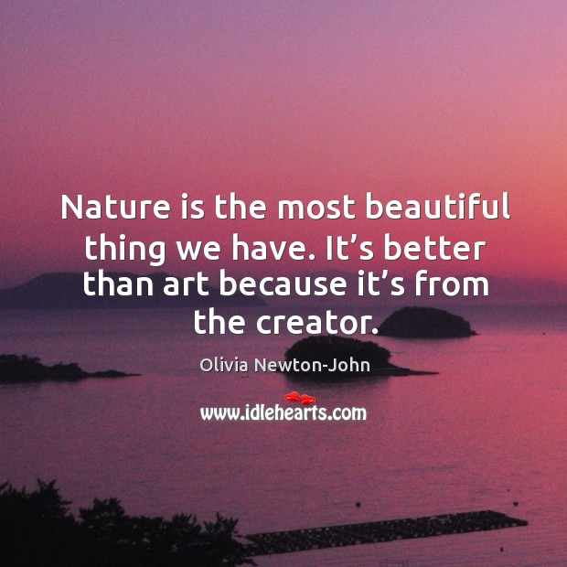 Nature is the most beautiful thing we have. It's better than art because it's from the creator. Image