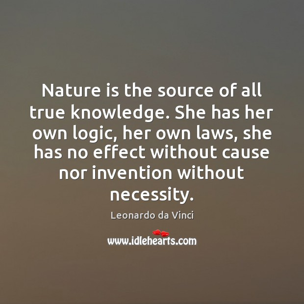 Nature is the source of all true knowledge. She has her own Logic Quotes Image