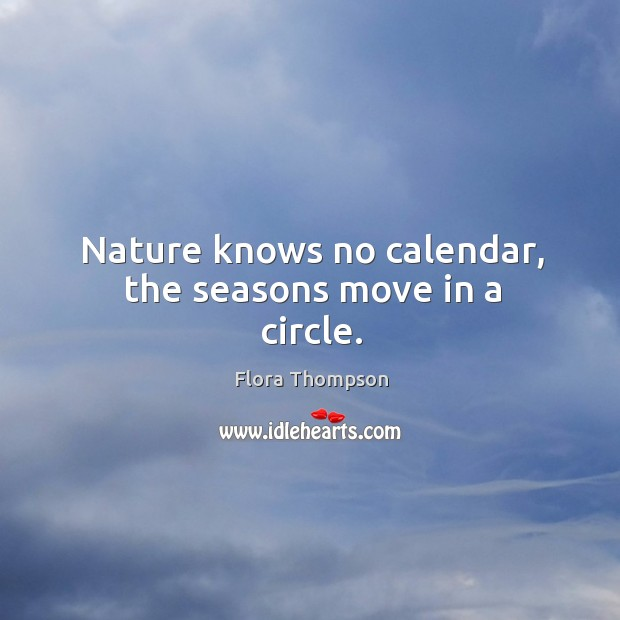 Nature knows no calendar, the seasons move in a circle. Image