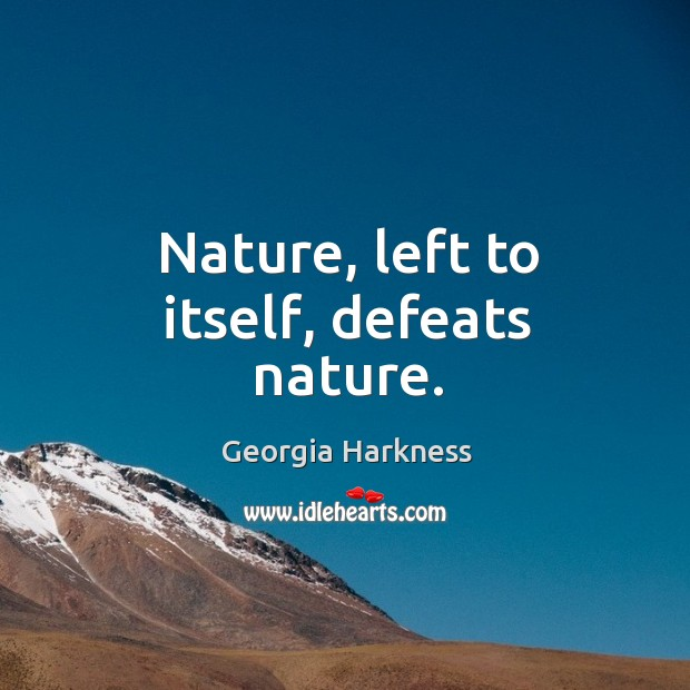 Nature, left to itself, defeats nature. Image