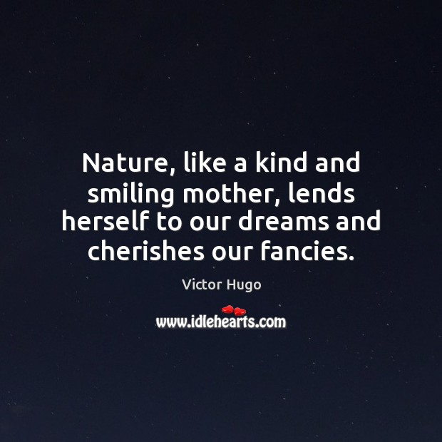 Nature, like a kind and smiling mother, lends herself to our dreams Image