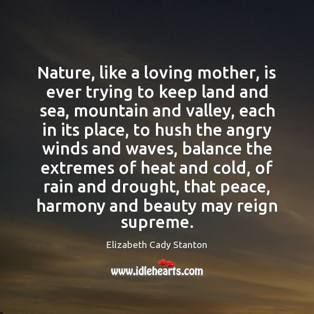 Nature, like a loving mother, is ever trying to keep land and Elizabeth Cady Stanton Picture Quote