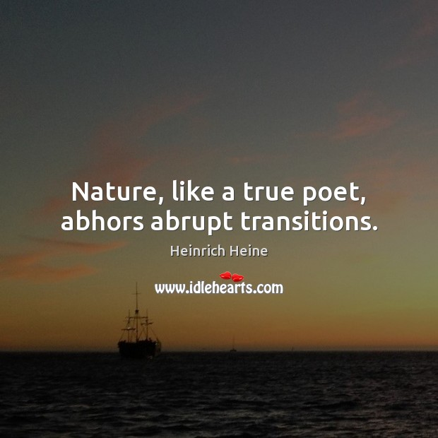Image, Nature, like a true poet, abhors abrupt transitions.