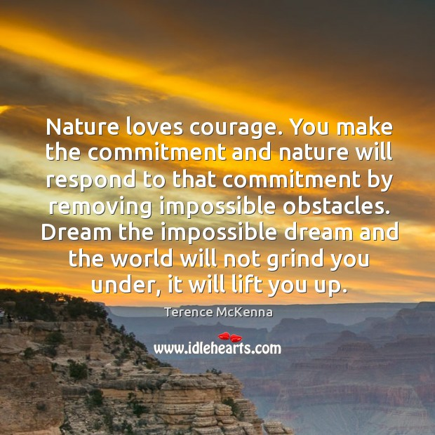 Nature loves courage. You make the commitment and nature will respond to Image