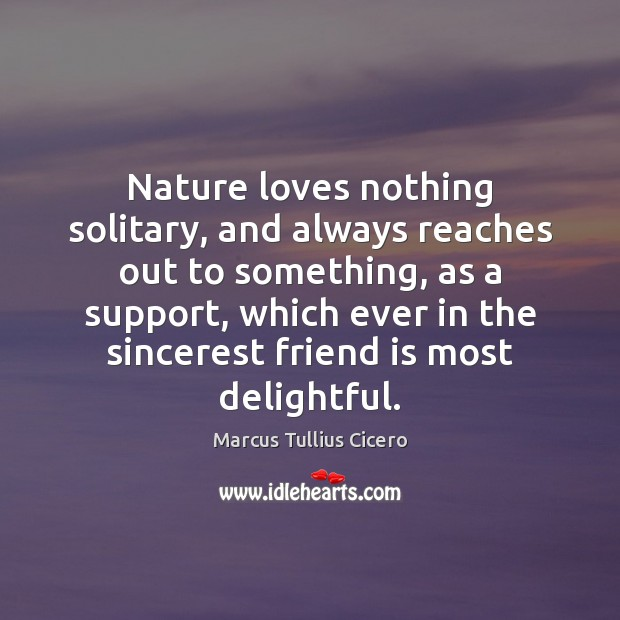 Nature loves nothing solitary, and always reaches out to something, as a Image