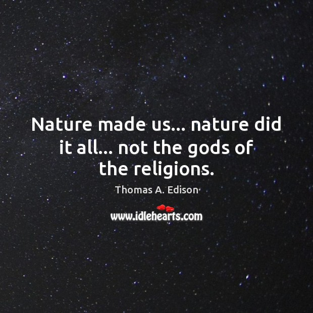 Nature made us… nature did it all… not the Gods of the religions. Image