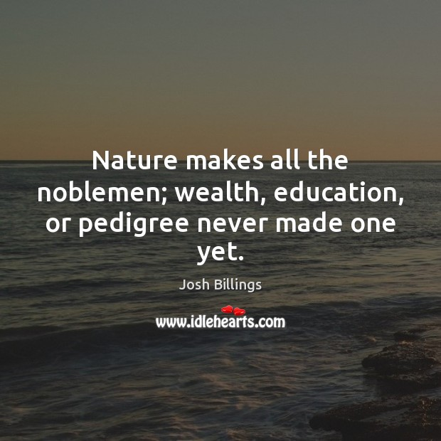 Nature makes all the noblemen; wealth, education, or pedigree never made one yet. Image