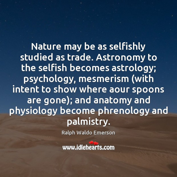Nature may be as selfishly studied as trade. Astronomy to the selfish Selfish Quotes Image