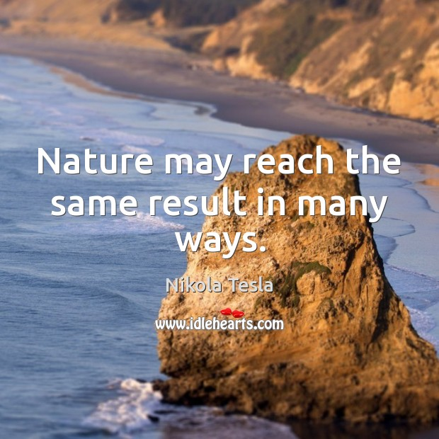 Nature may reach the same result in many ways. Nikola Tesla Picture Quote