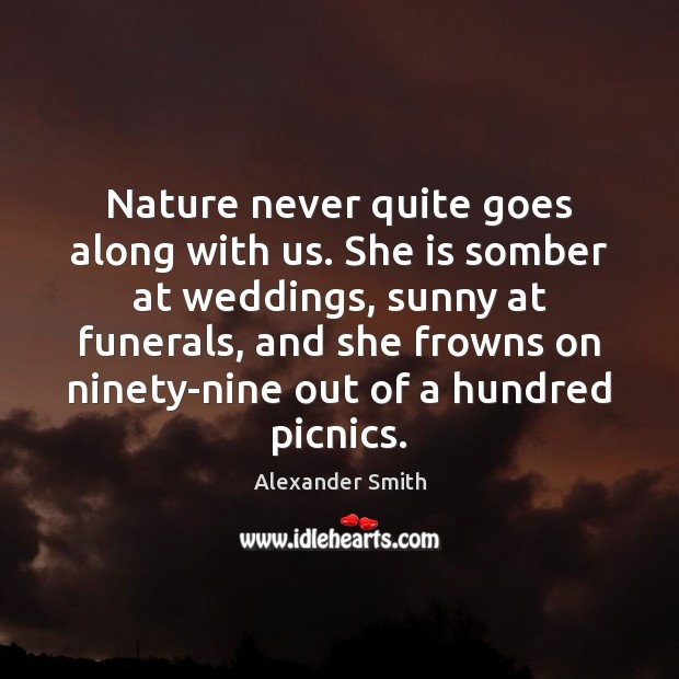 Nature never quite goes along with us. She is somber at weddings, Alexander Smith Picture Quote