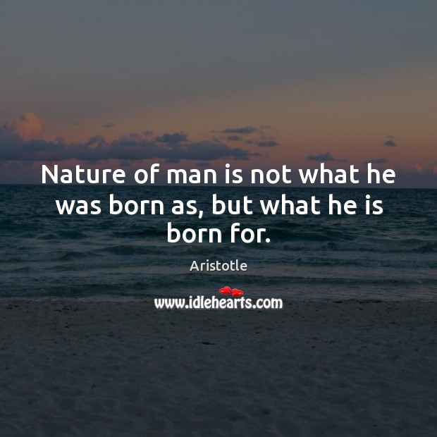 Image, Nature of man is not what he was born as, but what he is born for.