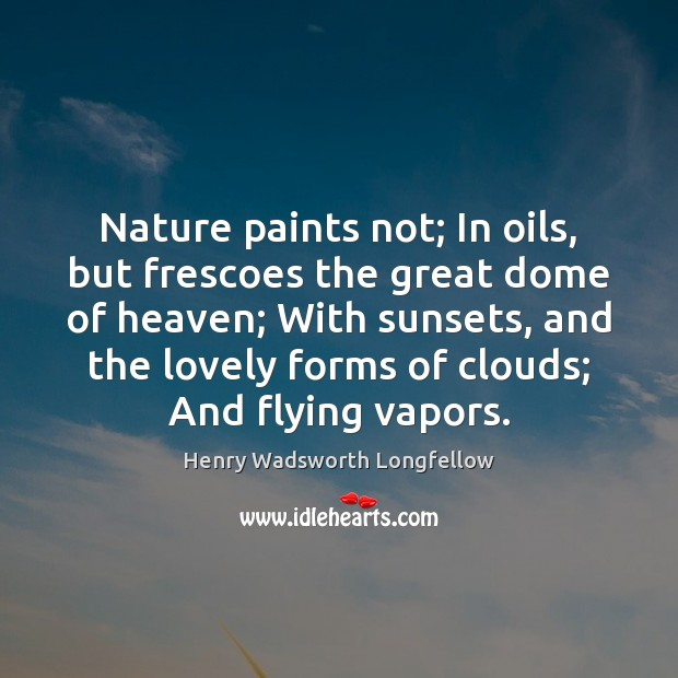 Nature paints not; In oils, but frescoes the great dome of heaven; Henry Wadsworth Longfellow Picture Quote