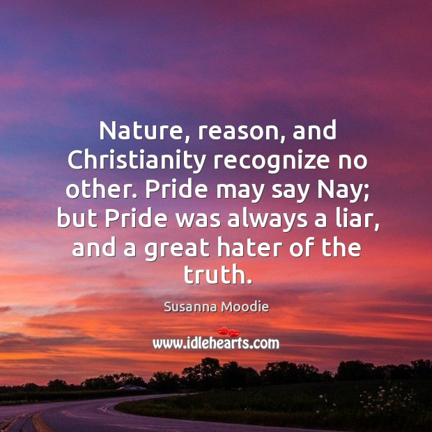 Nature, reason, and christianity recognize no other. Pride may say nay; but pride was always a liar, and a great hater of the truth. Image