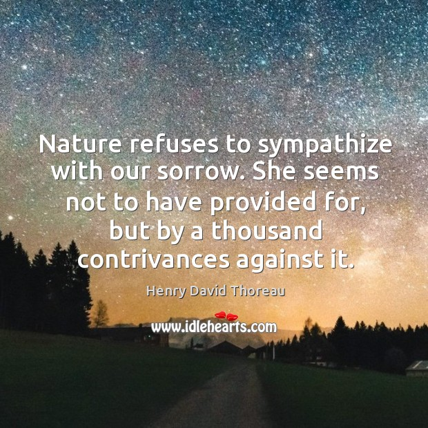 Nature refuses to sympathize with our sorrow. She seems not to have Image