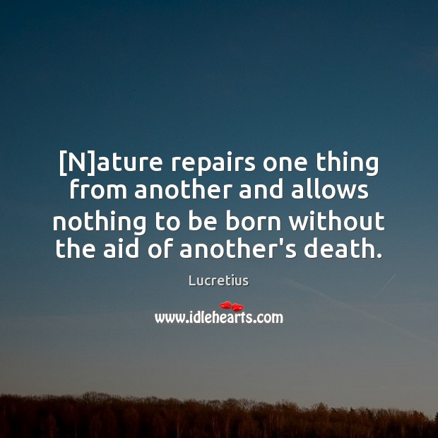 [N]ature repairs one thing from another and allows nothing to be Lucretius Picture Quote