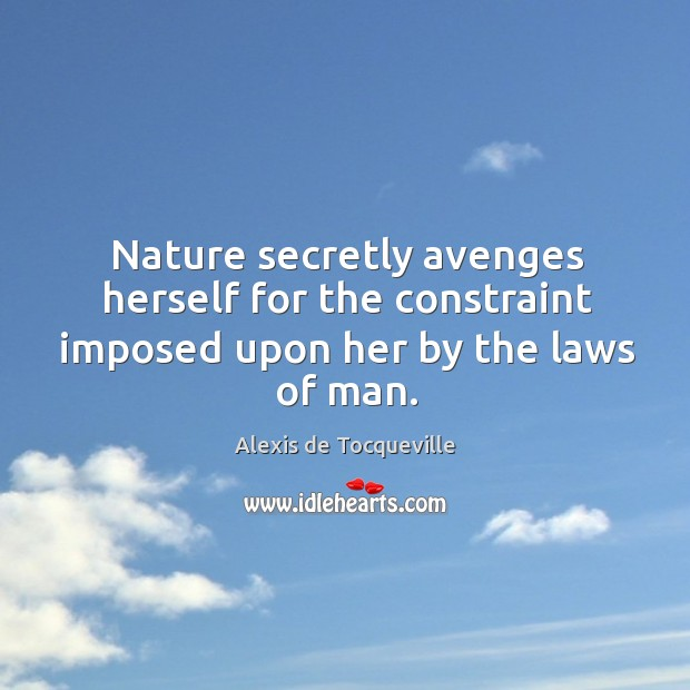 Nature secretly avenges herself for the constraint imposed upon her by the laws of man. Image