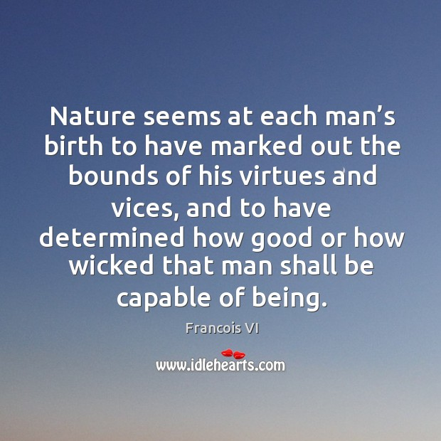Image, Being, Birth, Bounds, Capable, Determined, Each, Good, His, How, Man, Marked, Nature, Out, Seems, Shall, Vices, Virtues, Wicked