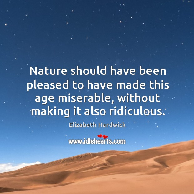 Nature should have been pleased to have made this age miserable, without making it also ridiculous. Image