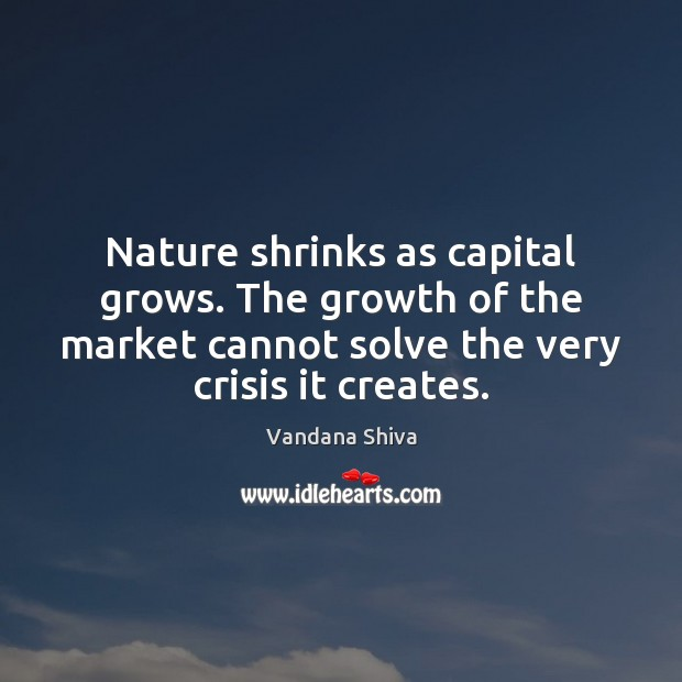Nature shrinks as capital grows. The growth of the market cannot solve Vandana Shiva Picture Quote