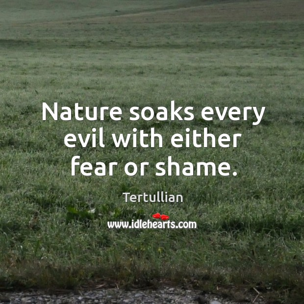 Nature soaks every evil with either fear or shame. Image