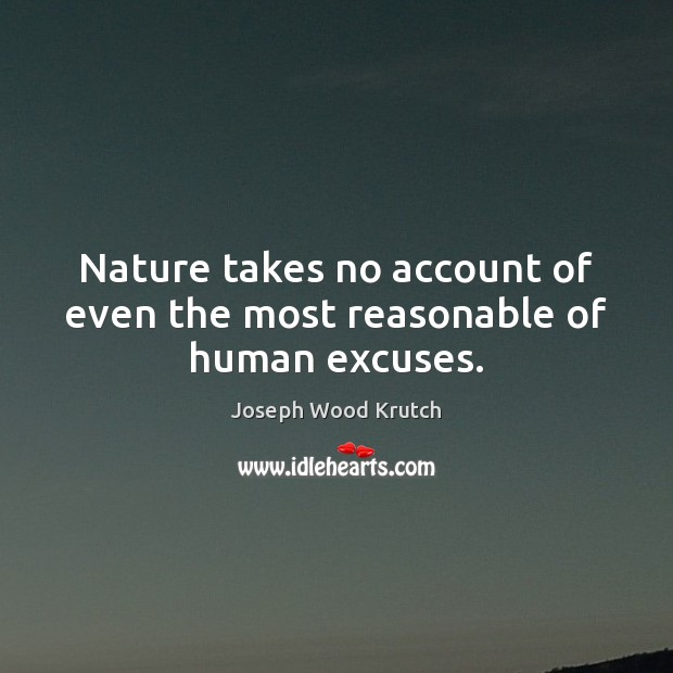 Nature takes no account of even the most reasonable of human excuses. Joseph Wood Krutch Picture Quote