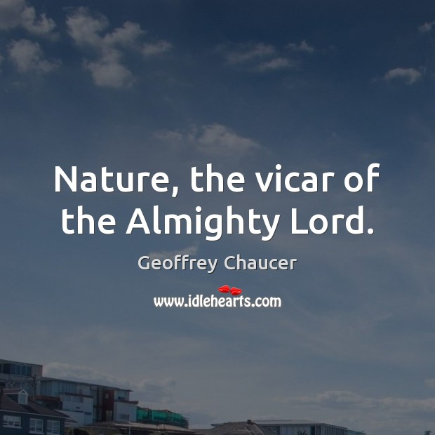 Nature, the vicar of the Almighty Lord. Geoffrey Chaucer Picture Quote