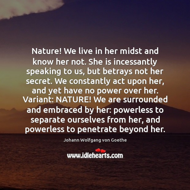 Nature! We live in her midst and know her not. She is Image