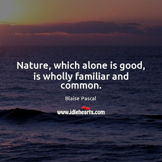 Nature, which alone is good, is wholly familiar and common. Good Quotes Image