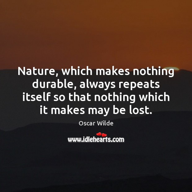 Image, Nature, which makes nothing durable, always repeats itself so that nothing which