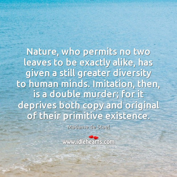 Nature, who permits no two leaves to be exactly alike, has given Madame de Stael Picture Quote