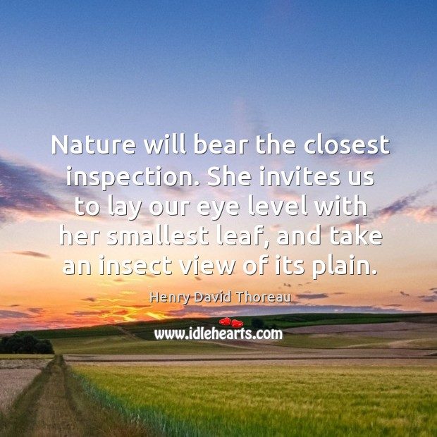 Nature will bear the closest inspection. She invites us to lay our eye level with her smallest leaf Image
