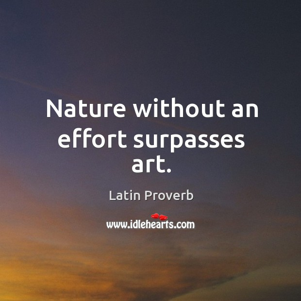 Nature without an effort surpasses art. Image