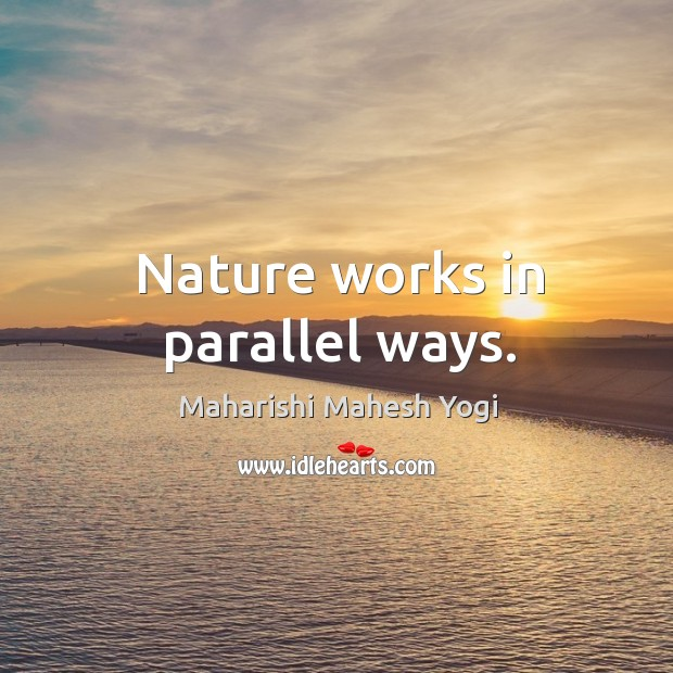 Nature works in parallel ways. Image