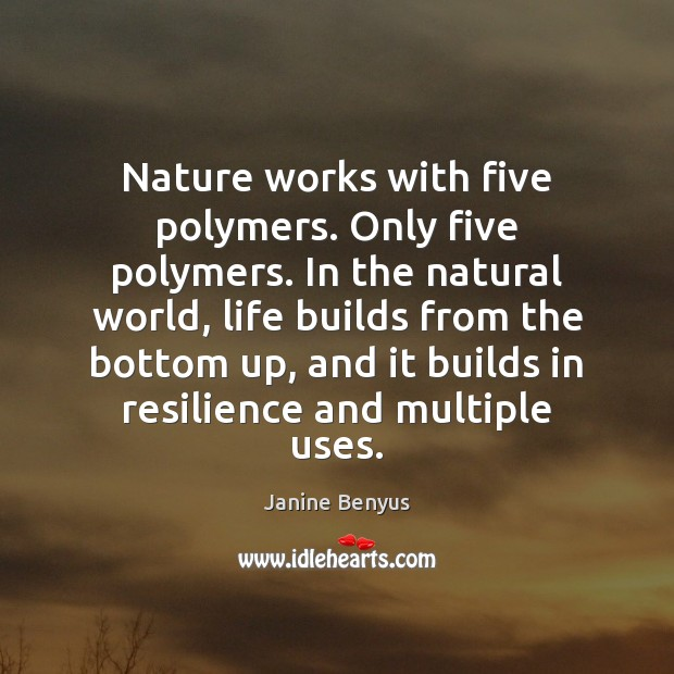 Nature works with five polymers. Only five polymers. In the natural world, Janine Benyus Picture Quote