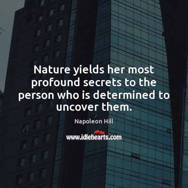 Nature yields her most profound secrets to the person who is determined to uncover them. Image