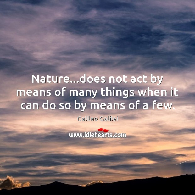 Nature…does not act by means of many things when it can do so by means of a few. Image