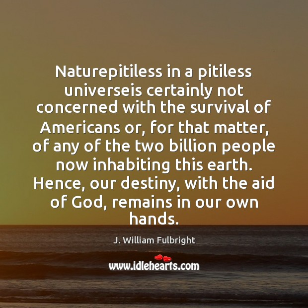 Naturepitiless in a pitiless universeis certainly not concerned with the survival of J. William Fulbright Picture Quote